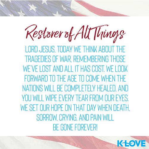 Restorer of All Things    Lord Jesus, today we think about the tragedies of war, remembering those we've lost and all it has cost. We look forward to the age to come when the nations will be completely healed, and you will wipe every tear from our eyes. We set our hope on that day when death, sorrow, crying, and pain will be gone forever!