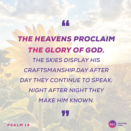 """""""The heavens proclaim the glory of God. The skies display his craftsmanship. Day after day they continue to speak; night after night they make him known."""" - Psalm 19"""