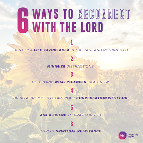 LISTICLE: 6 Ways to Reconnect with the Lord 1. Identify a life-giving area in the past and return to it.  2. Minimize distractions.  3. Determine what you need right now.  4. Bring a prompt to start your conversation with God.  5. Ask a friend to pray for you. 6. Expect spiritual resistance.