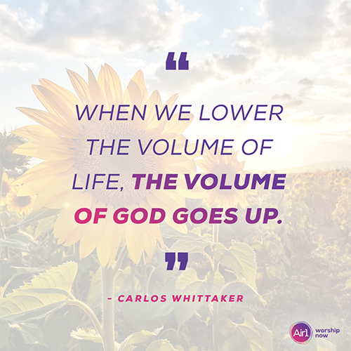 """""""When we lower the volume of life, the volume of God goes up."""" - Carlos Whittaker"""