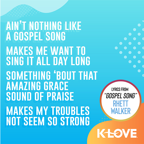"""""""Ain't nothing like a gospel song Makes me want to sing it all day long Something 'bout that amazing grace sound of praise Makes my troubles not seem so strong"""" - Lyrics from Rhett Walker"""
