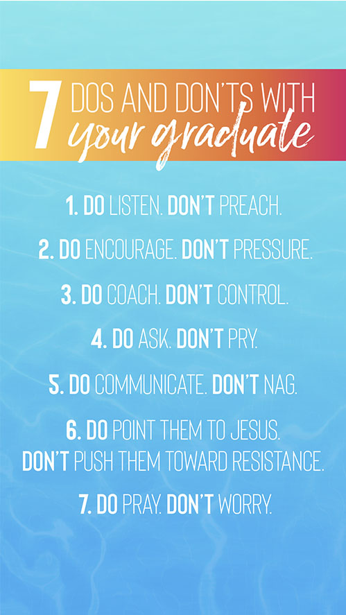 7 Dos and Don'ts With Your Grad 1. Do Listen. Don't Preach 2. Do Encourage. Don't Pressure 3. Do Coach. Don't Control 4. Do Ask. Don't Pry 5. Do Communicate. Don't Nag 6. Do Point them to Jesus. Don't push them toward resistance 7. Do Pray. Don't Worry
