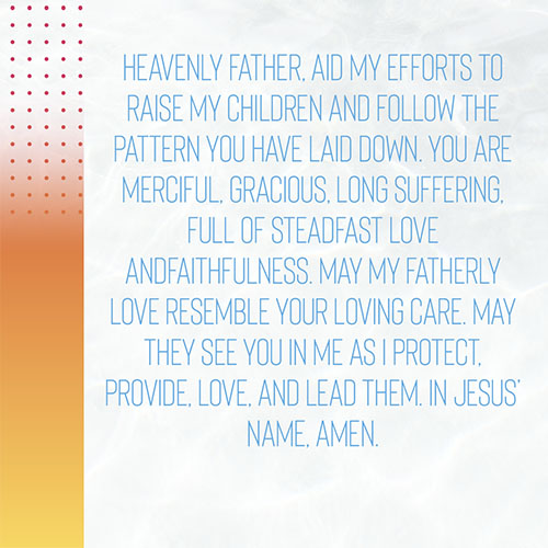 Heavenly Father,Aid my efforts to raise my children and follow the pattern you have laid down. You are merciful, gracious, longsuffering, full of steadfast love and faithfulness. May my fatherly love resemble your loving care. May they see you in me as I protect, provide, love, and lead them. In Jesus' name, Amen.