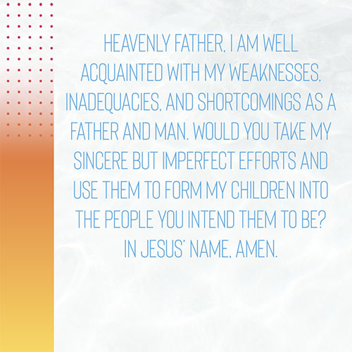 Heavenly Father, I am well acquainted with my weaknesses, inadequacies, and shortcomings as a father and man. Would you take my sincere but imperfect efforts and use them to form my children into the people you intend them to be? In Jesus' name, Amen.