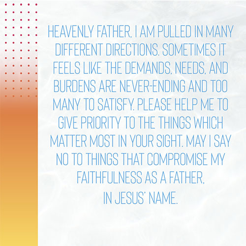 Heavenly Father,I am pulled in many different directions. Sometimes it feels like the demands, needs, and burdens are never-ending and too many to satisfy. Please help me to give priority to the things which matter most in your sight. May I say no to things that compromise my faithfulness as a father, in Jesus' Name.