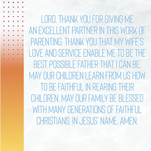 Lord,Thank you for giving me an excellent partner in this work of parenting. Thank you that my wife's love and service enable me to be the best possible Father that I can be. May our children learn from us how to be faithful in rearing their children. May our family be blessed with many generations of faithful Christians. In Jesus' Name, Amen.