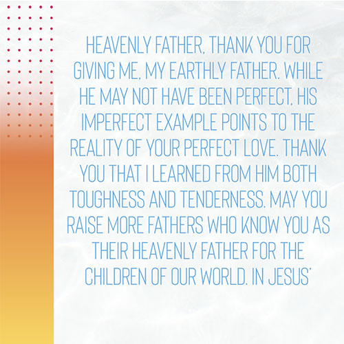 Heavenly Father,Thank you for giving me, my earthly Father. While he may not have been perfect, his imperfect example points to the reality of your perfect love. Thank you that I learned from him both toughness and tenderness. May you raise more fathers who know you as their heavenly Father for the children of our world. In Jesus' Name, Amen.