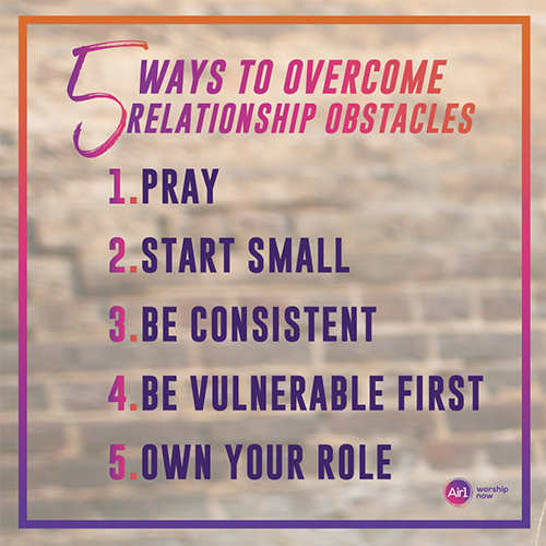 5 Ways to Overcome Relationship Obstacles  1.        Pray 2.        Start Small 3.        Be Consistent 4.        Be Vulnerable first 5.        Own Your Role