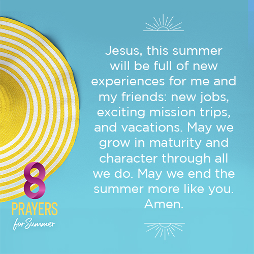 Jesus, this summer will be full of new experiences for me and my friends: new jobs, exciting mission trips, and vacations. May we grow in maturity and character through all we do. May we end the summer more like you. Amen.