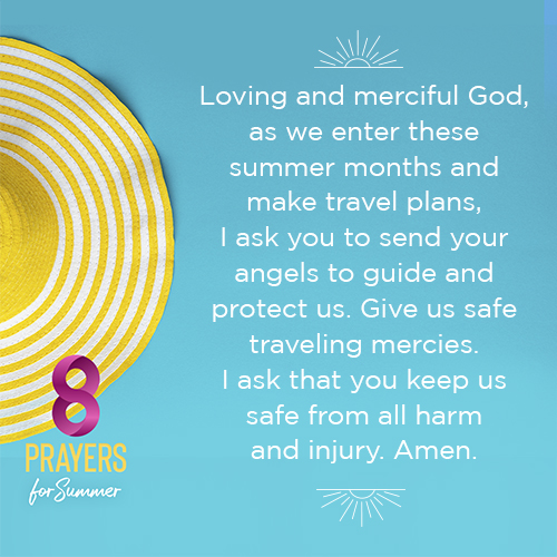 Loving and merciful God, as we enter these summer months and make travel plans, I ask you to send your angels to guide and protect us. Give us safe traveling mercies. I ask that you keep us safe from all harm and injury. Amen.