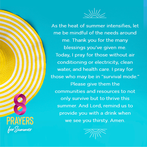 """As the heat of summer intensifies, let me be mindful of the needs around me. Thank you for the many blessings you've given me. Today, I pray for those without air conditioning or electricity, clean water, and health care. I pray for those who may be in """"survival mode."""" Please give them the communities and resources to not only survive but to thrive this summer. And Lord, remind us to provide you with a drink when we see you thirsty. Amen."""