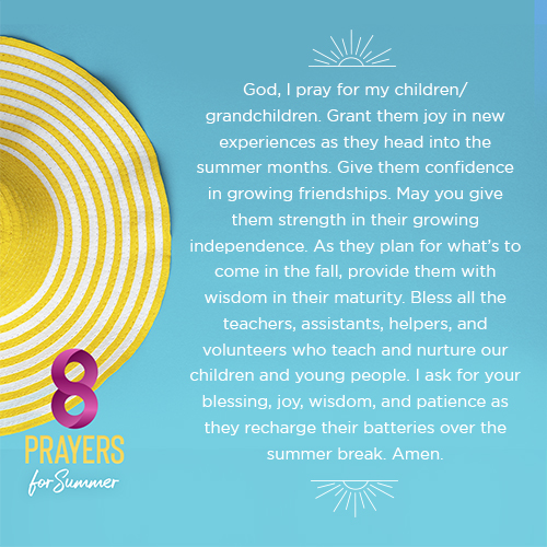 God, I pray for my children/grandchildren. Grant them joy in new experiences as they head into the summer months. Give them confidence in growing friendships. May you give them strength in their growing independence. As they plan for what's to come in the fall, provide them with wisdom in their maturity. Bless all the teachers, assistants, helpers, and volunteers who teach and nurture our children and young people. I ask for your blessing, joy, wisdom, and patience as they recharge their batteries over the summer break. Amen.