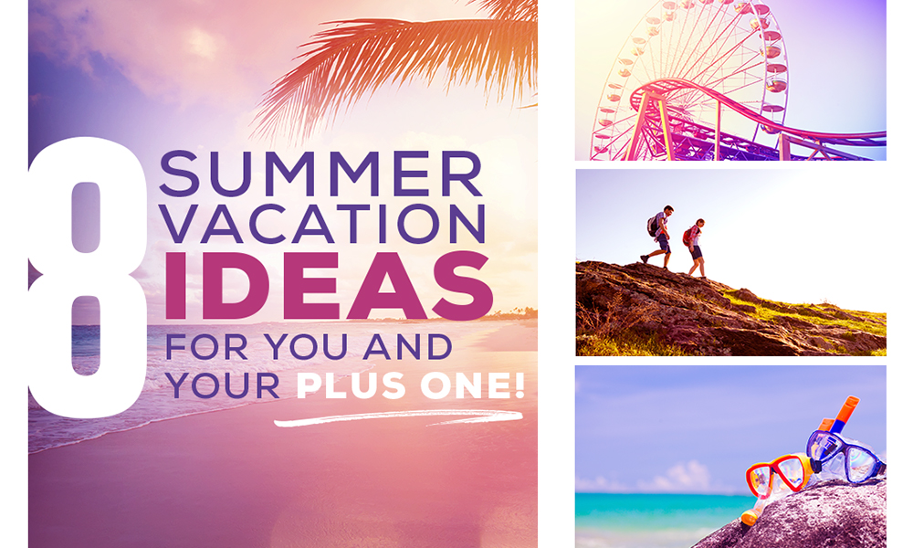 8 Summer Vacation Ideas for You and Your Plus One!