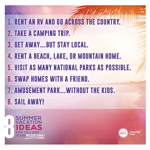 8 Summer Vacation Ideas for You and Your Plus One! Rent an RV and go across the country. Take a camping trip. Get away…but stay local. Rent a beach, lake, or mountain home. Travel to as many national parks as possible. Swap homes with a friend. Amusement Park…without the kids. Sail Away!
