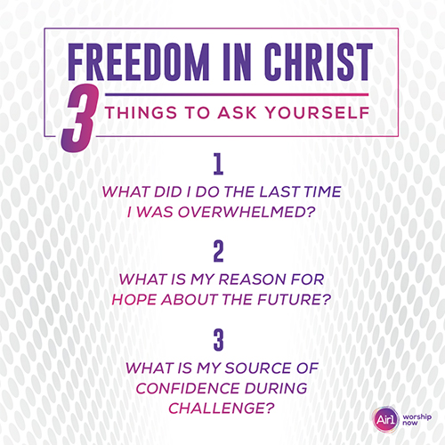 Freedom in Christ: 3 Things to Ask Yourself 1.    What did I do the last time I was overwhelmed? 2.    What is my reason for hope about the future? 3.    What is my source of confidence during challenge?