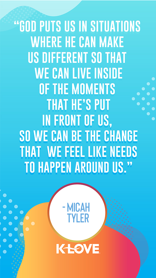 """""""God puts us in situations where  He can make us different so that  we can live inside of the moments  that He's put in front of us,  so we can be the change that  we feel like needs to happen around us."""" – Micah Tyler"""