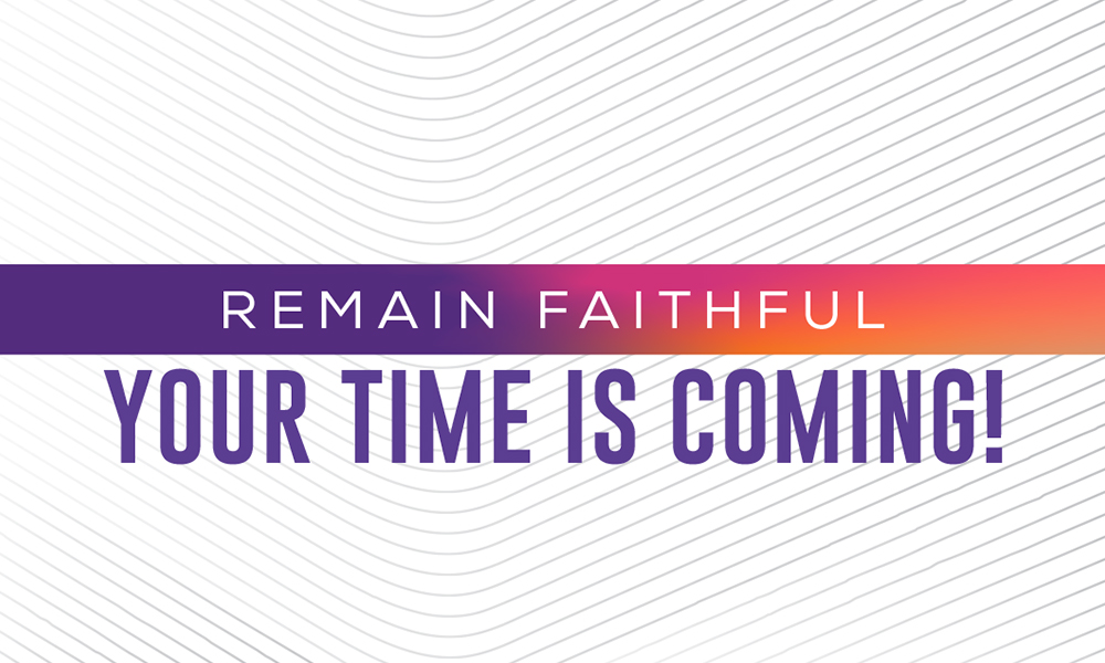 Remain Faithful, Your Time is Coming!