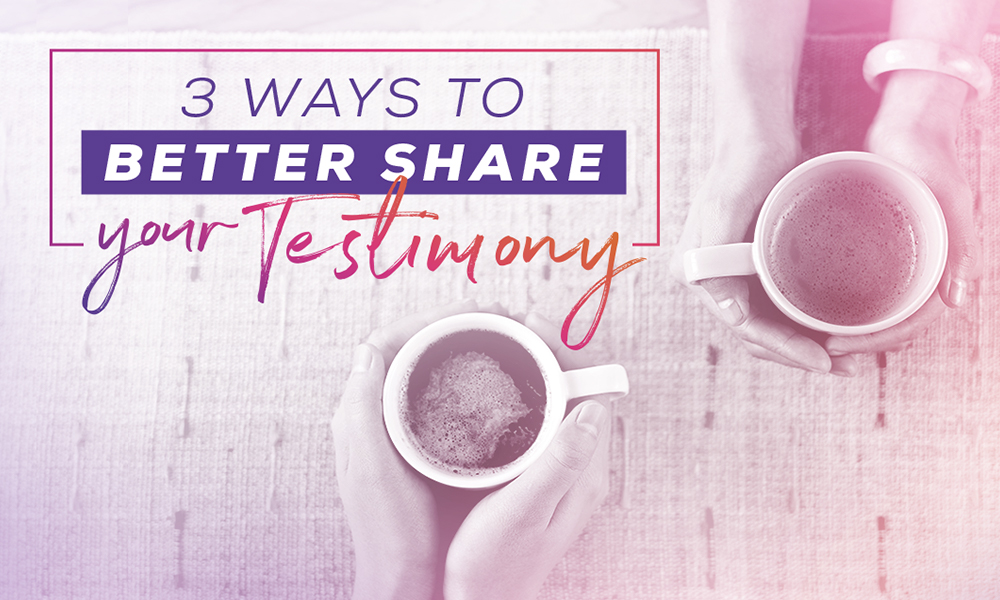 3 Ways to Better Share Your Testimony