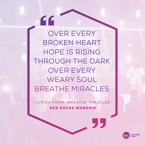 """""""Over every broken heart  Hope is rising through the dark  Over every weary soul  Breathe miracles"""" -  Lyrics from Breathe Miracles from Red Rocks Worship"""