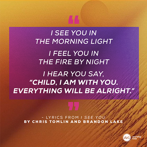 """""""I see You in the morning light I feel You in the fire by night I hear You say, """"Child, I am with you. Everything will be alright.""""  - Lyrics from I See You by Chris Tomlin and Brandon Lake"""