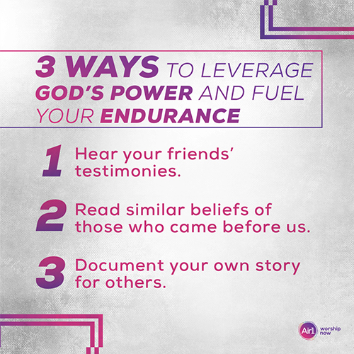 3 Ways to Leverage God's Power and Fuel Your Endurance  Hear your friends' testimonies. Read similar beliefs ofthose who came before us. Document your own story for others