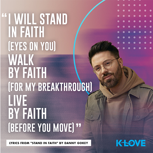 """""""I will stand in faith (eyes on You) Walk by faith (for my breakthrough) Live by faith (before You move)"""" - Lyrics from """"Stand in Faith"""" by Danny Gokey"""