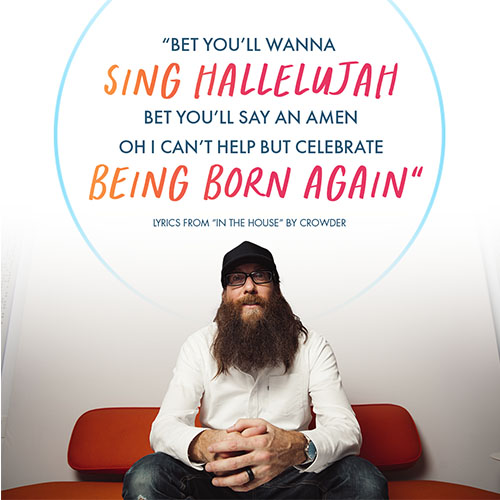 """""""Bet you'll wanna sing Hallelujah Bet you'll say an amen Oh I can't help but celebrate being born again"""" - Lyrics from """"In The House"""" by Crowder"""