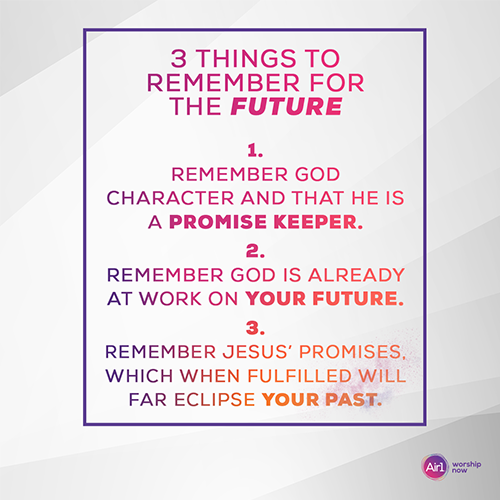 3 Things to Remember for The Future 1.Remember God character and that He is a promise keeper.  2.Remember God is already at work on your future.  3.Remember Jesus' promises, which when fulfilled will far eclipse your past.