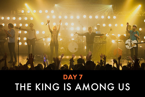 Day 7 || The King Is Among Us