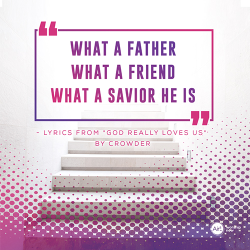 """""""What a Father  What a Friend  What a Savior He is""""  - Lyrics from """"God Really Loves Us"""" by Crowder"""