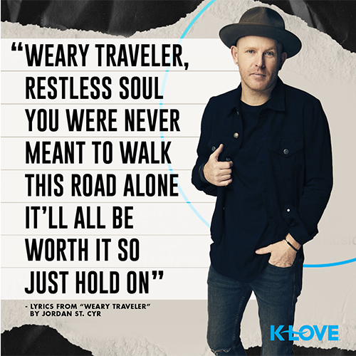 """""""Weary traveler, restless soul  You were never meant to walk this road alone  It'll all be worth it so just hold on"""" - Lyrics from """"Weary Traveler"""" by Jordan St. Cyr"""