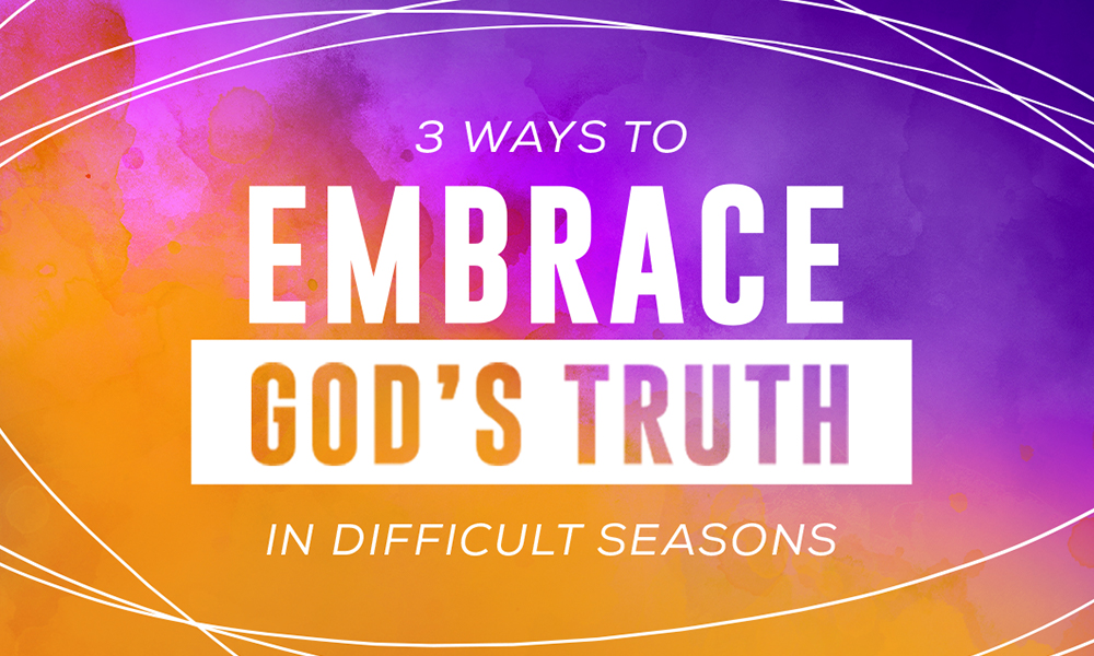 3 Ways to Embrace God's Truth in Difficult Seasons