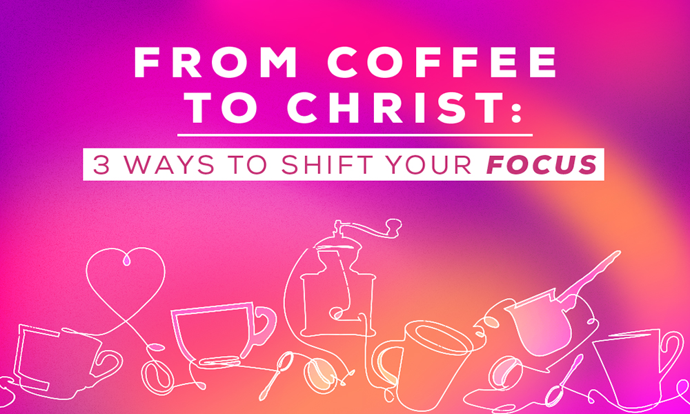 From Coffee to Christ: 3 Ways to Shift Your Focus